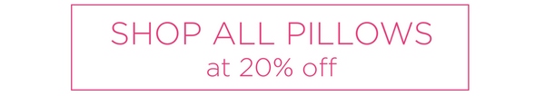 SHOP ALL PILLOWS AT 20% OFF