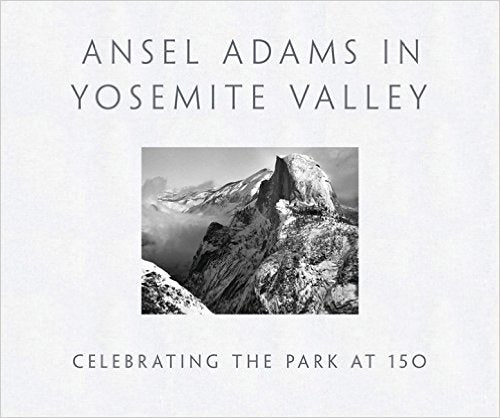 ANSEL ADAMS IN YOSEMITE VALLEY: Celebrating the Park at 150