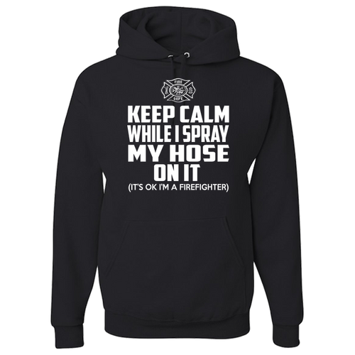 Keep Calm While I Spray My Hose On It - Firefighter Hoodie
