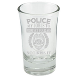 Police - My Job Is To Protect Your Ass - Not Kiss It - Police Shot Glass