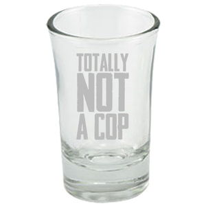 Totally Not A Cop - Police Shot Glass