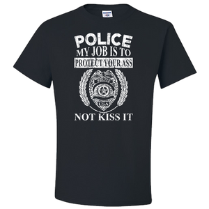 Police - My Job Is To Protect Your Ass - Not Kiss It - Police T-Shirt