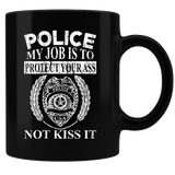 Police - My Job Is To Protect Your Ass - Not Kiss It - Police Coffee Mug - Black