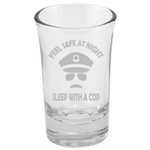 Feel Safe At Night - Sleep With A Cop - Police Shot Glass
