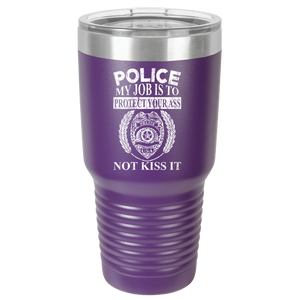 Police - My Job Is To Protect Your Ass - Not Kiss It - Police Tumbler