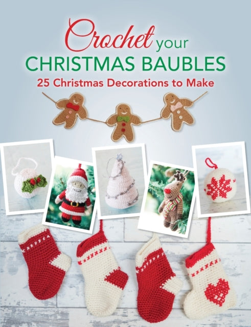 Crochet Your Christmas Baubles - 25 Christmas Decorations to Make