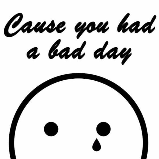 Cause you had a bad day