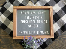 Load image into Gallery viewer, Sometimes I can't tell if I'm in preschool or high school.  Oh wait, I'm at work sign. Rustic farmhouse sign. Boho eclectic.