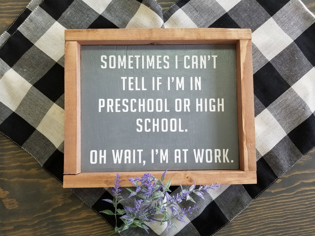 Sometimes I can't tell if I'm in preschool or high school.  Oh wait, I'm at work sign. Rustic farmhouse sign. Boho eclectic.