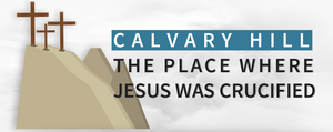 Calvary Hill: The Place Where Jesus Was Crucified