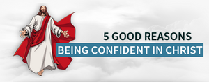 Good Reasons to Being Confident in Christ