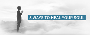 5 Ways To Heal Your Soul