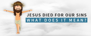 What Does It Mean That Jesus Died For Our Sins?