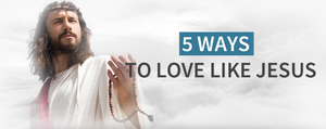 5 Ways To Love Like Jesus