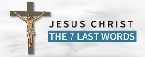 The 7 Last Words of Jesus Christ