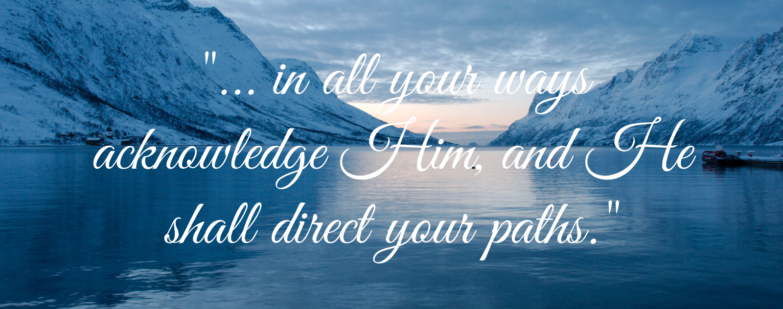 In all your ways acknowledge Him, And He shall direct your paths
