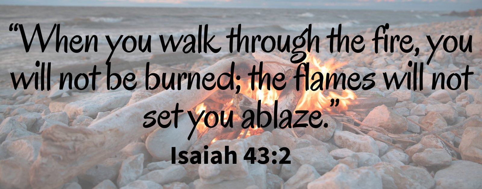 When you walk through the fire, you will not be burned; the flames will not set you ablaze