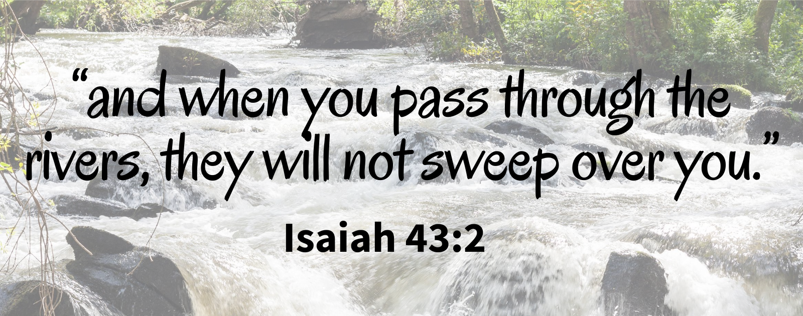 and when you pass through the rivers, they will not sweep over you