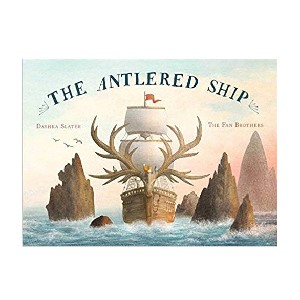 The Antlered Ship by Dashka Slater and The Fan Brothers