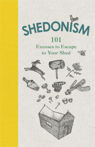 Shedonism - 101 Excuses to Escape to Your Shed