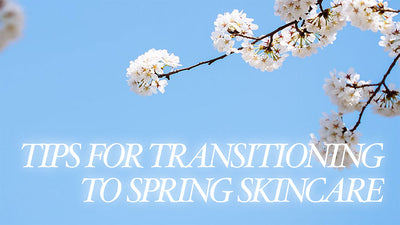 Tips for Transitioning to Spring Skincare