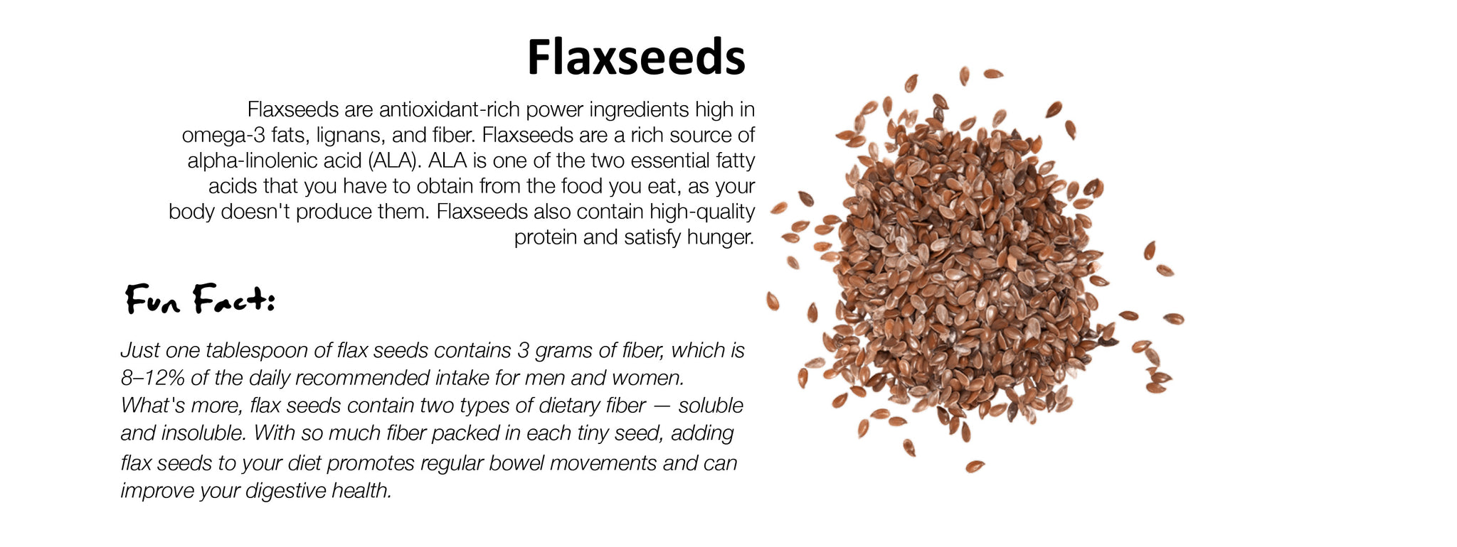 Flaxseeds Flaxseeds are antioxidant-rich power ingredients high in omega-3 fats, lignans, and fiber. Flaxseeds are a rich source of alpha-linolenic acid (ALA). ALA is one of the two essential fatty acids that you have to obtain from the food you eat, as your body doesn't produce them. Flaxseeds also contain high-quality protein and satisfy hunger.