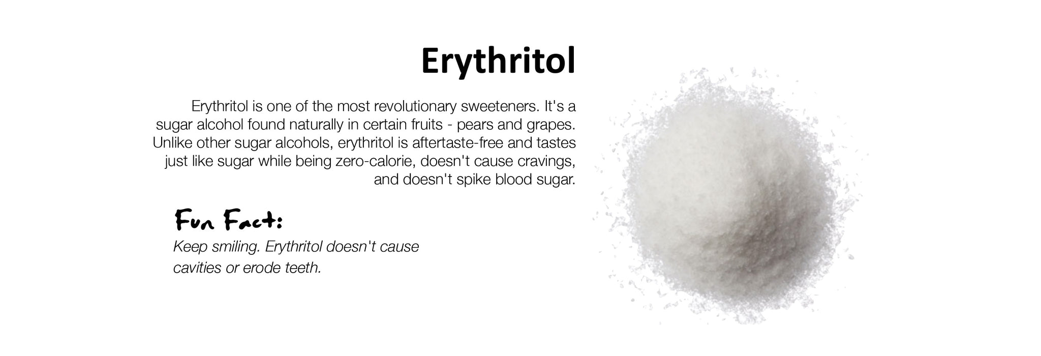 Erythritol Erythritol is one of the most revolutionary sweeteners. It's a sugar alcohol found naturally in certain fruits - pears and grapes. Unlike other sugar alcohols, erythritol is aftertaste-free and tastes just like sugar while being zero-calorie, doesn't cause cravings, and doesn't spike blood sugar.
