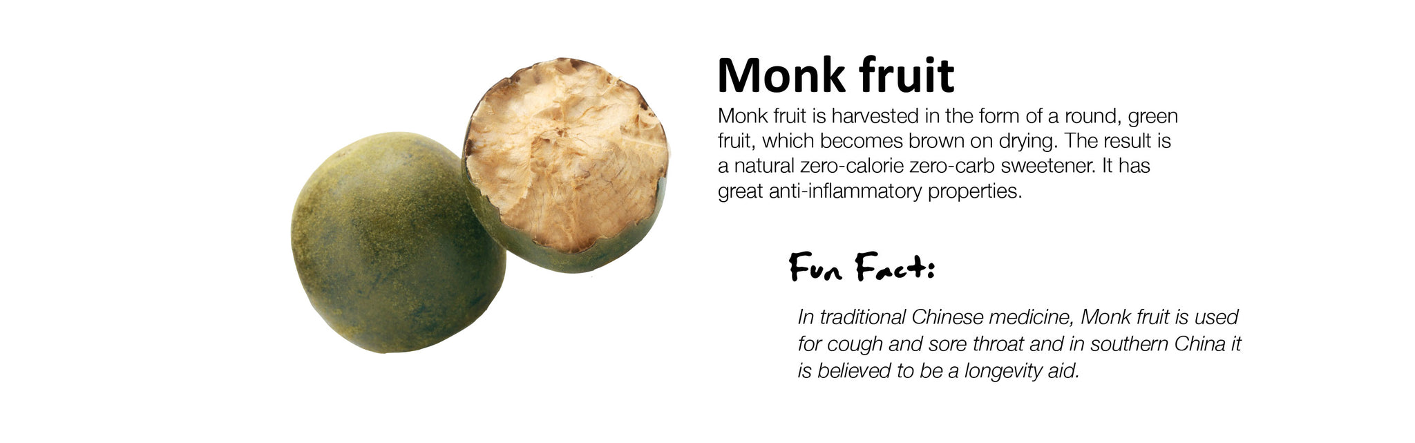 Monk fruit Monk fruit is harvested in the form of a round, green fruit, which becomes brown on drying. The result is a natural zero-calorie zero-carb sweetener. It has great anti-inflammatory properties.