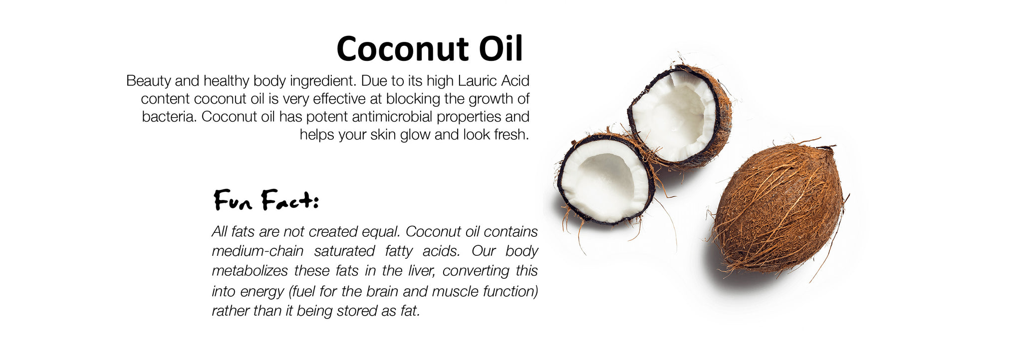 Coconut Oil Beauty and healthy body ingredient. Due to its high Lauric Acid content coconut oil is very effective at blocking the growth of bacteria. Coconut oil has potent antimicrobial properties and helps your skin glow and look fresh.