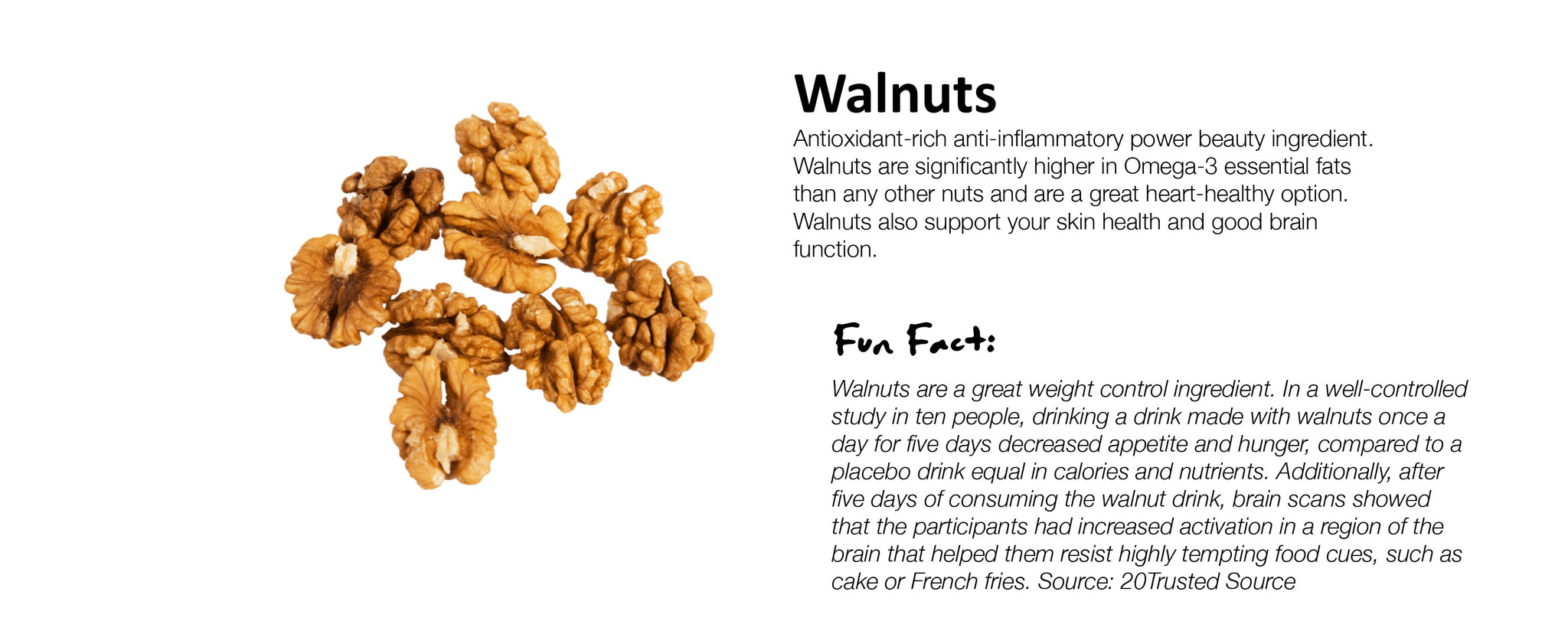 Walnuts Antioxidant-rich anti-inflammatory power beauty ingredient. Walnuts are significantly higher in Omega-3 essential fats than any other nuts and are a great heart-healthy option. Walnuts also support your skin health and good brain function.