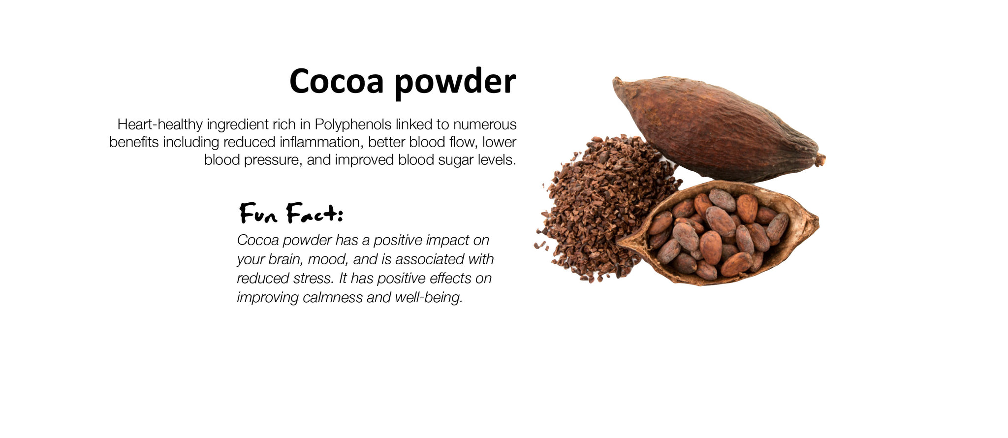 Cocoa powder Heart-healthy ingredient rich in Polyphenols linked to numerous benefits including reduced inflammation, better blood flow, lower blood pressure, and improved blood sugar levels.