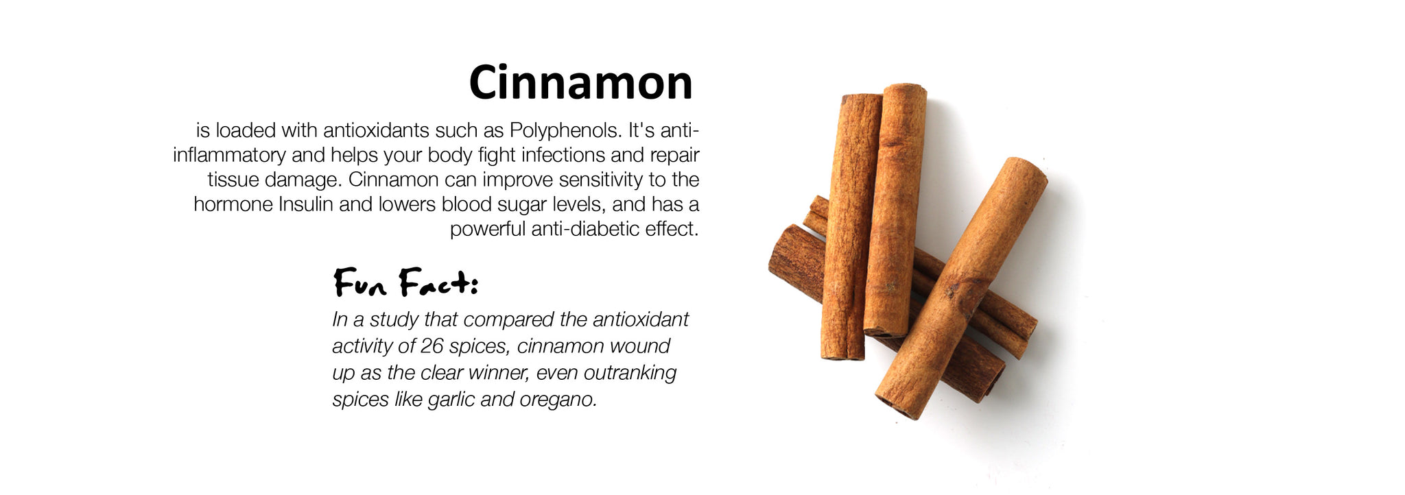 Cinnamon is loaded with antioxidants such as Polyphenols. It's anti-inflammatory and helps your body fight infections and repair tissue damage. Cinnamon can improve sensitivity to the hormone Insulin and lowers blood sugar levels, and has a powerful anti-diabetic effect.