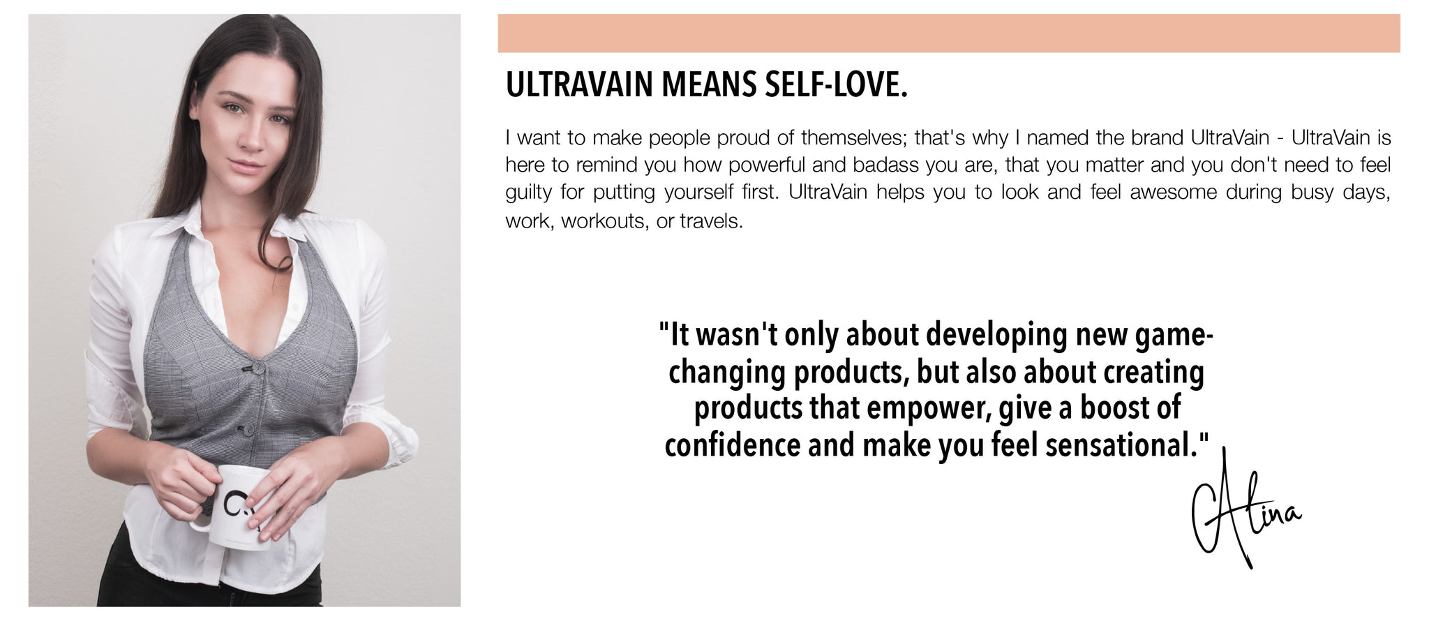 I want to make people proud of themselves; that's why I named the brand UltraVain - UltraVain is here to remind you how powerful and badass you are, that you matter and you don't need to feel guilty for putting yourself first. UltraVain helps you to look and feel awesome during busy days, work, workouts, or travels.