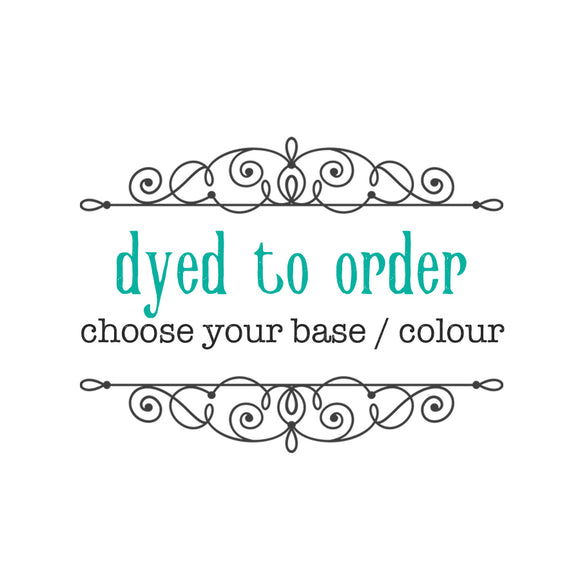 DYED TO ORDER - Any Base or Colourway