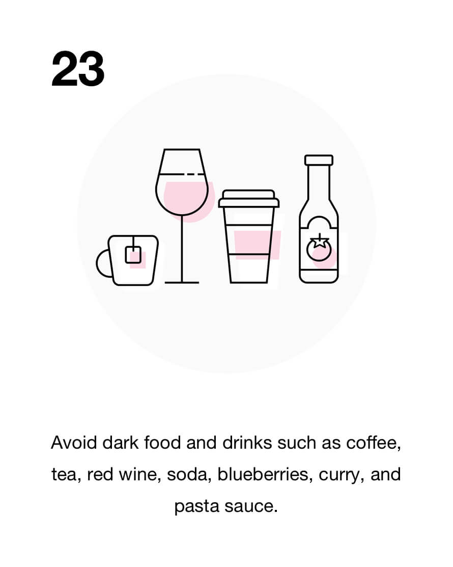 Avoid dark food and drinks such as coffee, tea, red wine, soda, blueberries, curry, and pasta sauce.