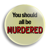 You Should All Be Murdered 25mm Badge