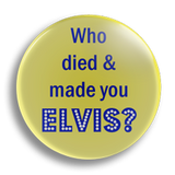 Who Died And Made You Elvis? 25mm Badge