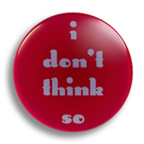 I Don't Think So 25mm Badge