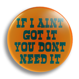 If I Ain't Got It, 25mm Badge