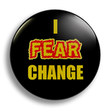 I Fear Change 25mm Badge
