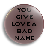 You give Love a Bad Name 3, 25mm Badge