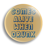 Comes Alive When Drunk 25mm Badge