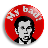 George Bush - My Bad! 25mm Badge