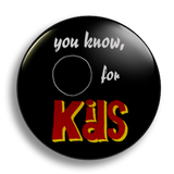 You Know, For Kids 25mm Badge