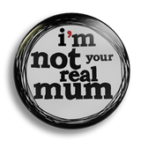 I'm Not Your Real Mum, 25mm Badge
