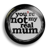 You're not my real mum, 25mm Badge
