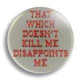That Which Doesn't Kill Me Disappoints Me, 25mm Badge
