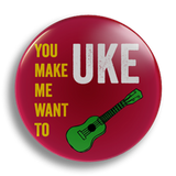 You Make Me Want To Uke, 25mm badge