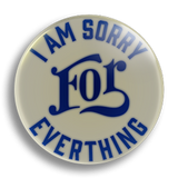 I Am Sorry For Everything, 25mm Badge