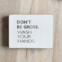 "Don't Be Gross Wash Your Hands Bathroom Sign- Farmhouse Style Decor - Rustic Wood Sign - 5.5"" x 7.5"" x 3/4"""